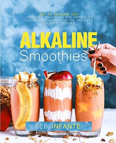 Alkaline Smoothies: Top 50 Alkaline Diet Approved Smoothies and Drinks to Detox, Rebalance Your pH, and Feel Decades Younger by Seb Infante