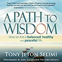 A Path to Wisdom: How to Live a Balanced, Healthy and Peaceful Life Audiobook by Tony Jeton Selimi Narrated by Joel Alexander Van der Molen