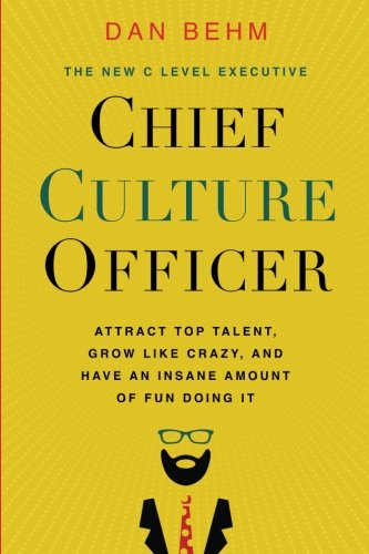 Chief Culture Officer: Attract Top Talent, Grow Like Crazy, and Have an Insane Amount of Fun Doing It