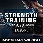 Strength Training: Ultimate Beginners Guide to Build Muscle, Increase Strength with Step-by-Step Workout Plan | Abraham Wilson