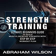Strength Training: Ultimate Beginners Guide to Build Muscle, Increase Strength with Step-by-Step Workout Plan Audiobook by Abraham Wilson Narrated by Jarrod Lentz