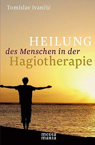 Heilung des Menschen in der Hagiotherapie Taschenbuch – 15. Oktober 2013 Tomislav Ivancic Media Maria 3981594363 Heilung / Heilen