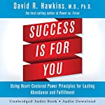 Success Is for You: Using Heart-Centered Power Principles for Lasting Abundance and Fulfillment | Dr. David R. Hawkins
