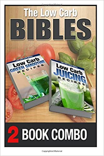 Low Carb Juicing Recipes and Low Carb Green Smoothie Recipes: 2 Book Combo (The Low Carb Bibles)