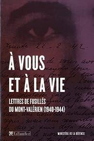 A vous et à la vie. Lettres de fusillés du Mont-Valérien (1940-1944) par Guy Krivopissko