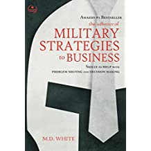 The Influence of Military Strategies to Business: Skills to Help With Problem Solving and Decision Making