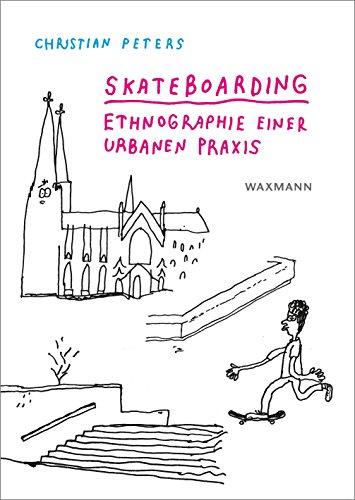 Skateboarding: Ethnographie einer urbanen Praxis (Internationale Hochschulschriften)