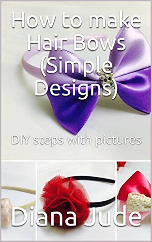 How to make Hair Bows (Simple Designs): DIY steps with pictures by [Jude, Diana]