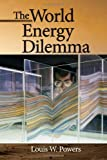 The World Energy Dilemma, Powers, Louis W., 159370271X