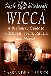 Wicca: A Beginner's Guide to Witchcraft, Spells, Rituals, and Magick (Simple Witchcraft) (Volume 1)
