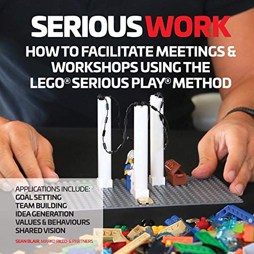 Serious Work: How to Facilitate Meetings & Workshops Using the Lego Serious Play method ()