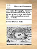 Anecdotes and Biography, Including Many Modern Characters in the Circles of Fashionable and Official Life, Alphabetically Arranged by L T Rede, Leman Thomas Rede, 1140920162