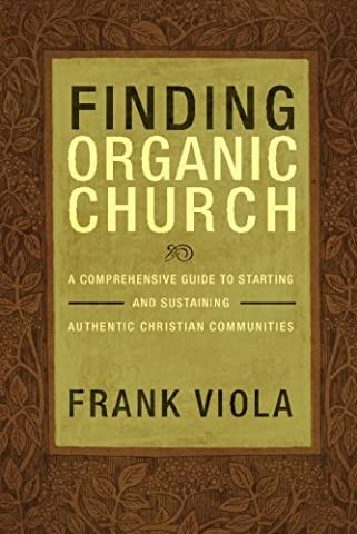 Finding Organic Church: A Comprehensive Guide to Starting and Sustaining Authentic Christian (Viola Frank)