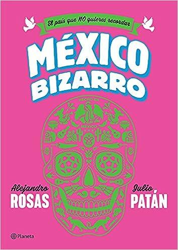 México Bizarro Resumen Alejandro Rosas Julio Patán