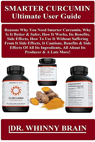 Smarter Curcumin Ultimate User Guide: Reasons Why You Need Smarter Curcumin, Why Is It Better & Safer, How It Works, Its Benefits, Side Effects, How To Use It Without Suffering From It Side effect...