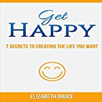 Get Happy!: 7 Secrets to Creating the Life You Want | Elizabeth Bruce
