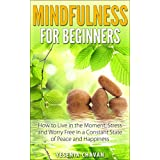 Mindfulness: Mindfulness for Beginners – How to Live in the Moment, Stress and Worry Free in a Constant State of Peace and Happiness (Mindfulness, Meditation)