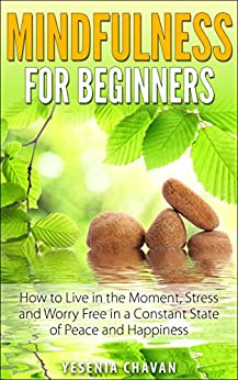 Mindfulness: Mindfulness for Beginners – How to Live in the Moment, Stress and Worry Free in a Constant State of Peace and Happiness (Mindfulness, Meditation) by [Chavan, Yesenia]