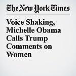 Voice Shaking, Michelle Obama Calls Trump Comments on Women 'Intolerable' | Julie Hirschfeld Davis