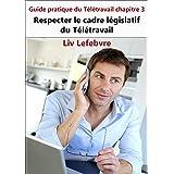 Respecter le cadre législatif du Télétravail: Guide pratique du Télétravail chapitre 3 (French Edition)