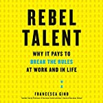 Rebel Talent: Why It Pays to Break the Rules at Work and in Life | Francesca Gino