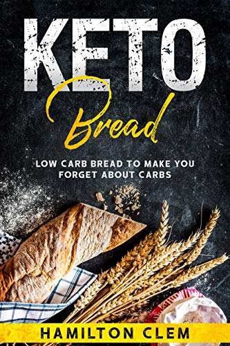 Keto Bread: Low Carb Bread To Make You Forget About Carbs by Hamilton Clem