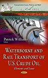 Waterborne and Rail Transport of U.S. Crude Oil: Elements and Issues (Transportation Issues, Policies and R&d)