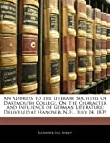 An Address to the Literary Societies of Dartmouth College, on the Character and Influence of German Literature, Alexander Hill Everett, 1141658267