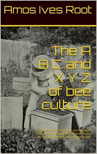 (The A B C and X Y Z of bee culture: a cyclopedia of everything pertaining to the care of the honey-bee; bees, hives, honey, implements, honey-plants, etc)