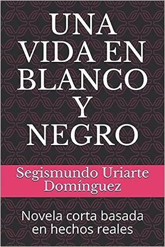 UNA VIDA EN BLANCO Y NEGRO: Novela corta basada en hechos reales: Amazon.es: Sr. Segismundo Uriarte Domínguez: Libros