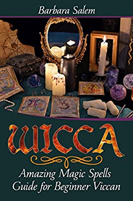 Wicca: Amazing Magic Spells Guide for Beginner Viccan (Wicca Books, Wicca Basics, Wicca for Beginners, Wicca Spells, Witchcraft Book 3)