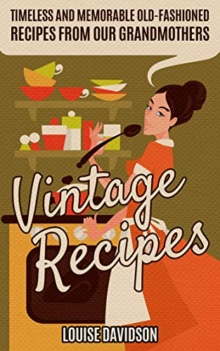 Vintage Recipes: Timeless and Memorable Old-Fashioned Recipes from Our Grandmothers by [Davidson, Louise]