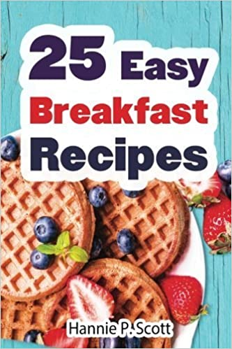 25 Easy Breakfast Recipes: Easy to Cook Breakfast Recipes by Hannie P. Scott (2015-12-08)