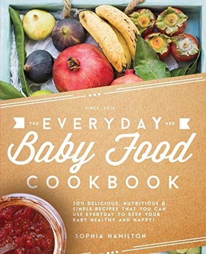 Everyday Baby Food Cookbook: 200 Delicious, Nutritious and Simple Baby Food Recipes That You Can Use Everyday To Keep Your Little One Happy And ... Baby Food & Baby Food Cookbook Series)