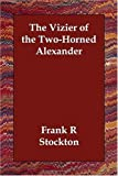 The Vizier of the Two-Horned Alexander, Frank Richard Stockton, 1406830887