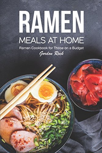 Ramen Meals at Home: Ramen Cookbook for Those on a Budget by Gordon Rock