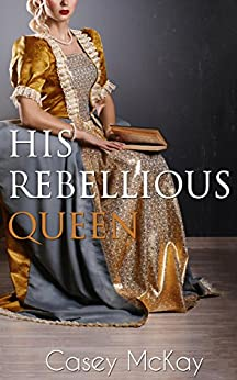 His Rebellious Queen by [McKay, Casey]