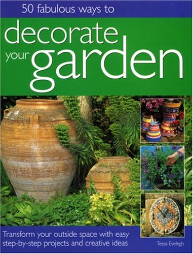 50 Fabulous Ways to Decorate Your Garden: Transform your outside space with easy step-by-step projects and creative ideas