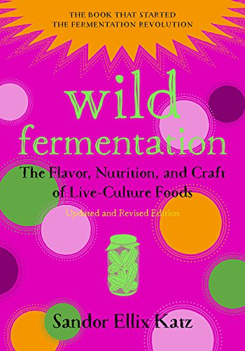 Wild Fermentation: The Flavor, Nutrition, and Craft of Live-Culture Foods, 2nd Edition by Sandor Ellix Katz