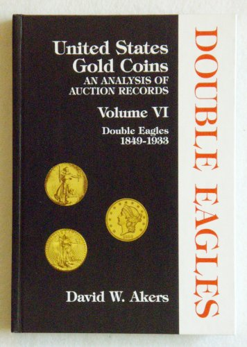 UNITED STATES GOLD COINS: An Analysis of Auction Records Volume VI: Double Eagles 1849-1933
