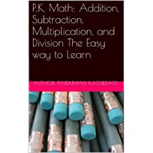 P.K. Math: Addition, Subtraction, Multiplication, and Division The Easy way to Learn