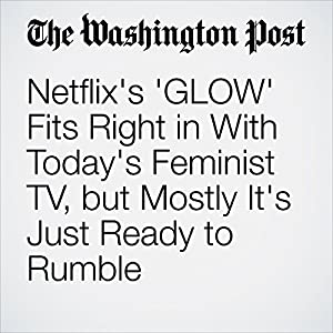 Netflix's 'GLOW' Fits Right in With Today's Feminist TV, but Mostly It's Just Ready to Rumble