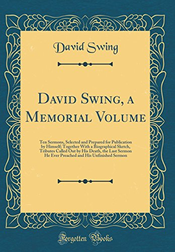 David Swing, a Memorial Volume: Ten Sermons, Selected and Prepared for Publication by Himself; Together With a Biographical Sketch, Tributes Called ... and His Unfinished Sermon (Classic Reprint) - Unfinished Swing