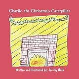 Charlie, the Christmas Caterpillar, Jeremy Huck, 1456049720