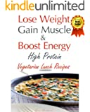 Lose Weight & Gain Muscle - High Protein Vegetarian Lunch Recipes (protein for vegetarians Book 2)