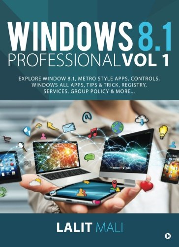 Windows 8.1 Professional Vol 1: Explore Window 8.1, Metro Style Apps, Controls, Windows All Apps, Tips & Trick, Registry, Services, Group Policy & More… by Notion Press, Inc.