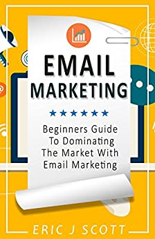 Email Marketing: Beginners Guide To Dominating The Market With Email Marketing (Marketing Domination Book 1) by [Scott, Eric J]