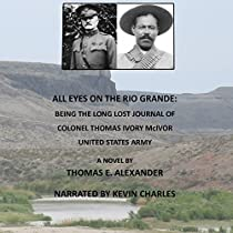 ALL EYES ON THE RIO GRANDE: BEING THE LONG LOST JOURNAL OF COLONEL THOMAS IVORY MCIVOR, UNITED STATES ARMY
