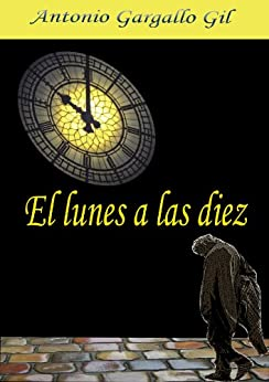 El lunes a las diez (Spanish Edition) by [Gil, Antonio Gargallo]
