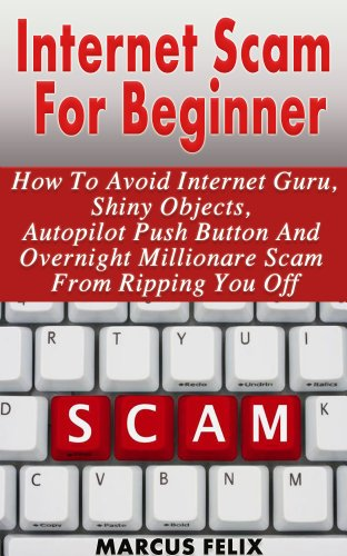 Internet Scam For Beginner - How To Avoid Internet Guru, Shiny Objects, Autopilot Push Button And Overnight Millionaire Scam From Ripping You Off (identity theft, scam artist, con artist, easy money)